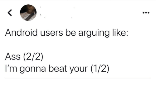 1 2: Android users be arguing like:  Ass (2/2)  I'm gonna beat your (1/2)