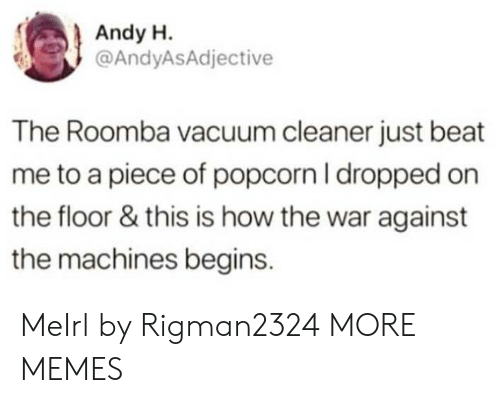 Dank, Memes, and Target: Andy H.  @AndyASAdjective  The Roomba vacuum cleaner just beat  me to a piece of popcorn I dropped on  the floor & this is how the war against  the machines begins. MeIrl by Rigman2324 MORE MEMES