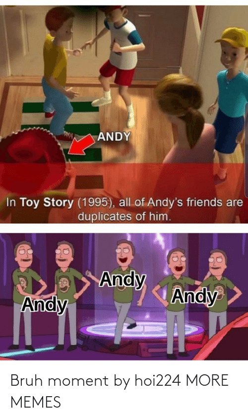 Toy Story: ANDY  In Toy Story (1995), all of Andy's friends are  duplicates of him.  Andy  Andy  Andy Bruh moment by hoi224 MORE MEMES