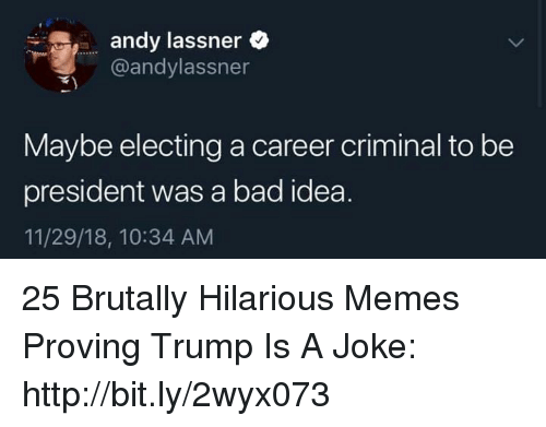 Trump Is A: andy lassner  @andylassner  Maybe electing a career criminal to be  president was a bad idea.  11/29/18, 10:34 AM 25 Brutally Hilarious Memes Proving Trump Is A Joke: http://bit.ly/2wyx073