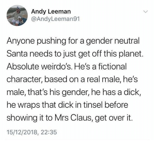 Memes, Dick, and Santa: Andy Leeman  @AndyLeeman91  Anyone pushing for a gender neutral  Santa needs to just get off this planet.  Absolute weirdo's. He's a fictional  character, based on a real male, he's  male, that's his gender, he has a dick,  he wraps that dick in tinsel before  showing it to Mrs Claus, get over it.  15/12/2018, 22:35
