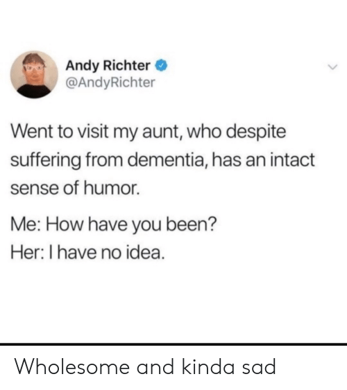 i have no idea: Andy Richter  @AndyRichter  Went to visit my aunt, who despite  suffering from dementia, has an intact  sense of humor  Me: How have you been?  Her: I have no idea. Wholesome and kinda sad