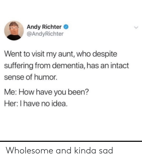 Dementia, Sad, and Wholesome: Andy Richter  @AndyRichter  Went to visit my aunt, who despite  suffering from dementia, has an intact  sense of humor  Me: How have you been?  Her: I have no idea. Wholesome and kinda sad