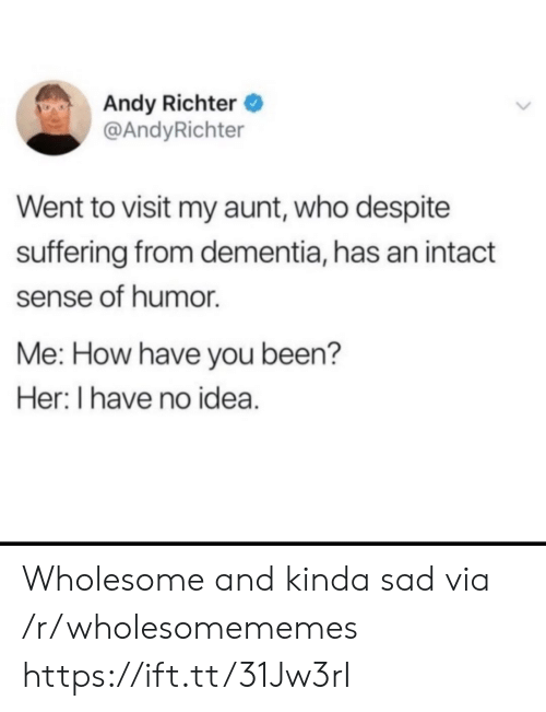 Dementia, Sad, and Wholesome: Andy Richter  @AndyRichter  Went to visit my aunt, who despite  suffering from dementia, has an intact  sense of humor  Me: How have you been?  Her: I have no idea. Wholesome and kinda sad via /r/wholesomememes https://ift.tt/31Jw3rI