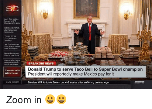 Donald Trump, Kfc, and Memes: Andy Roid looking  forward to KFC  Champlonship game  BREAKING NEWS  Zion Wiliamson  takes dump  THIS JUST IN  Zion Williamson  breathes  Jon Gruden trade  Kler Murray before  even drafting him  Boars sign Kareem  Hunt as new kicker  Alshon Jeffery signs  endorsecment dea  ithButoringers BREAKING NEWS  Donald Trump to serve Taco Bell to Super Bowl champion  President will reportedly make Mexico pay for it  Clemson visits  White House  ONFL MEMES  Steelers WR Antonio Brown out 4-6 weeks after suffering bruised ego Zoom in 😀😀