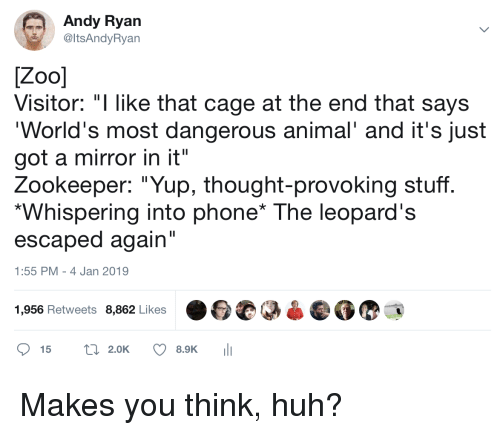 "Huh, Phone, and Animal: Andy Ryan  @ItsAndyRyan  Visitor: ""I like that cage at the end that says  World's most dangerous animal' and it's just  got a mirror in it""  Zookeeper: ""Yup, thought-provoking stuff  Whispering into phone* The leopard's  escaped again  1:55 PM - 4 Jan 2019  1,956 Retweets 8,862 Likes  15 t2.0K 8.9K Makes you think, huh?"