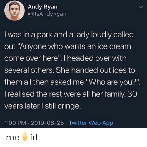 """Come Over: Andy Ryan  @ltsAndyRyan  I was in a park and a lady loudly called  out """"Anyone who wants an ice cream  come over here"""". I headed over with  several others. She handed out ices to  them all then asked me """"Who are you?""""  I realised the rest were all her family. 30  years later I still cringe.  1:00 PM 2019-08-25 Twitter Web App me🍦irl"""