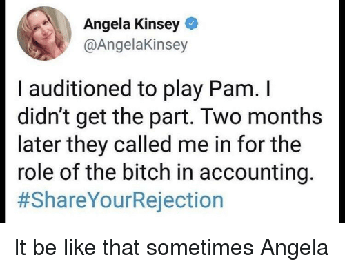 Be Like, Bitch, and Accounting: Angela Kinsey  @AngelaKinsey  I auditioned to play Pam. I  didn't get the part. Two months  later they called me in for the  role of the bitch in accounting  It be like that sometimes Angela