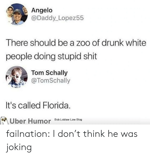 bob loblaw: Angelo  @Daddy_Lopez55  There should be a zoo of drunk white  people doing stupid shit  Tom Schally  @TomSchally  It's called Florida.  Uber Humor  Bob Loblaw Law Blog failnation:  I don't think he was joking