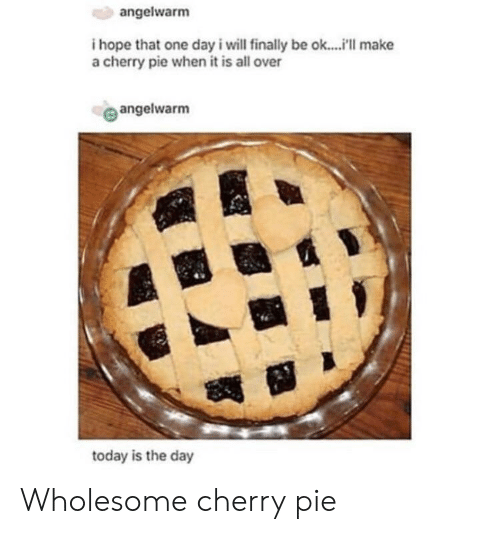 Today, Wholesome, and Hope: angelwarm  i hope that one day i will finally be ok....i'll make  a cherry pie when it is all over  angelwarm  te  today is the day Wholesome cherry pie
