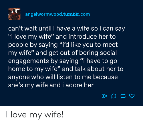 "to-go-home: angelwormwood.tumblr.com  can't wait until i have a wife so i can say  ""i love my wife"" and introduce her to  people by saying ""i'd like you to meet  my wife"" and get out of boring social  engagements by saying ""i have to go  home to my wife"" and talk about her to  anyone who will listen to me because  she's my wife and i adore her I love my wife!"