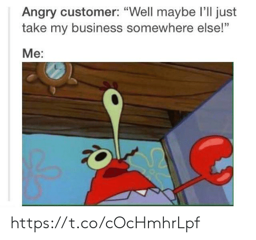 "Business, Angry, and Somewhere: Angry customer: ""Well maybe I'll just  take my business somewhere else!""  Me: https://t.co/cOcHmhrLpf"