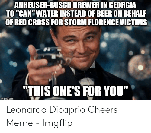 """Dicaprio Cheers: ANHEUSER-BUSCH BREWER IN GEORGIA  TO """"CAN'WATER INSTEAD OF BEER ON BEHALF  OF RED CROSS FOR STORM FLORENCE VICTIMS  THIS ONE'S FOR YOU""""  imgflip.com Leonardo Dicaprio Cheers Meme - Imgflip"""