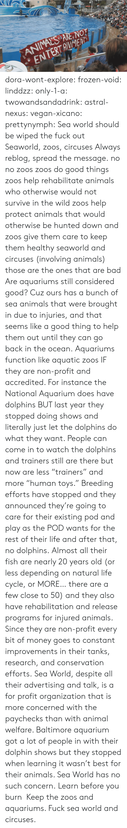 "tanks: ANIMALS ARE NOT  ENTERTANENTi dora-wont-explore:   frozen-void:  linddzz:  only-1-a:  twowandsandadrink:  astral-nexus:  vegan-xicano:  prettynymph:  Sea world should be wiped the fuck out  Seaworld, zoos, circuses  Always reblog, spread the message.  no no zoos zoos do good things zoos help rehabilitate animals who otherwise would not survive in the wild zoos help protect animals that would otherwise be hunted down and zoos give them care to keep them healthy seaworld and circuses (involving animals) those are the ones that are bad  Are aquariums still considered good? Cuz ours has a bunch of sea animals that were brought in due to injuries, and that seems like a good thing to help them out until they can go back in the ocean.  Aquariums function like aquatic zoos IF they are non-profit and accredited. For instance the National Aquarium does have dolphins BUT last year they stopped doing shows and literally just let the dolphins do what they want. People can come in to watch the dolphins and trainers still are there but now are less ""trainers"" and more ""human toys."" Breeding efforts have stopped and they announced they're going to care for their existing pod and play as the POD wants for the rest of their life and after that, no dolphins. Almost all their fish are nearly 20 years old (or less depending on natural life cycle, or MORE… there are a few close to 50) and they also have rehabilitation and release programs for injured animals. Since they are non-profit every bit of money goes to constant improvements in their tanks, research, and conservation efforts. Sea World, despite all their advertising and talk, is a for profit organization that is more concerned with the paychecks than with animal welfare. Baltimore aquarium got a lot of people in with their dolphin shows but they stopped when learning it wasn't best for their animals. Sea World has no such concern.  Learn before you burn   Keep the zoos and aquariums. Fuck sea world and circuses."