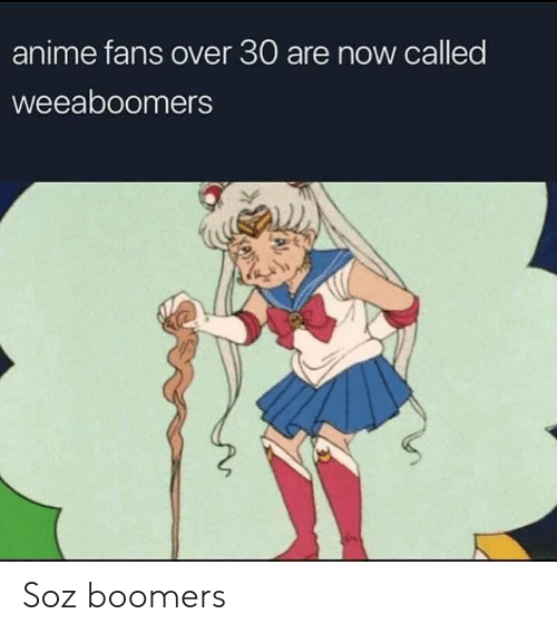Anime, Now, and Boomers: anime fans over 30 are now called  weeaboomers Soz boomers
