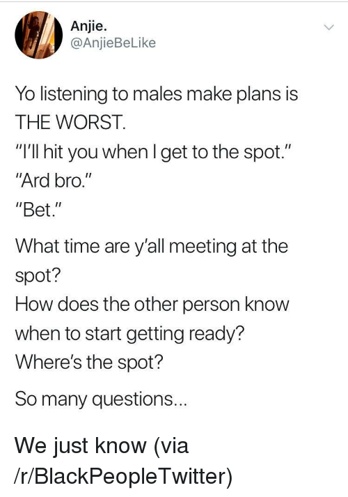 "Blackpeopletwitter, The Worst, and Yo: Anjie.  @AnjieBeLike  Yo listening to males make plans is  THE WORST.  ""I'll hit you whenl get to the spot.""  Ard bro.""  ""Bet.""  What time are y'all meeting at the  spot?  How does the other person know  when to start getting ready?  Where's the spot?  So many questions... We just know (via /r/BlackPeopleTwitter)"