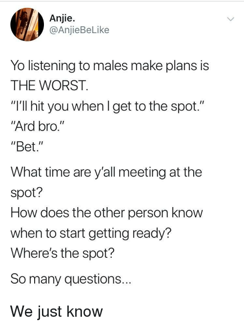 "The Worst, Yo, and Time: Anjie.  @AnjieBeLike  Yo listening to males make plans is  THE WORST.  ""I'll hit you whenl get to the spot.""  Ard bro.""  ""Bet.""  What time are y'all meeting at the  spot?  How does the other person know  when to start getting ready?  Where's the spot?  So many questions... We just know"