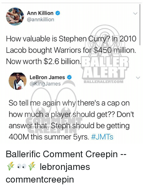Tell Me Again: Ann Killion  @annkillion  How valuable is Stephen Curm in 2010  Lacob bought Warriors for $450 million.  Now worth $2.6 billion  How valuable is Stephen Curry? In 2010  BALLER  ALERI  LeBron James  @KingJames  BALLERALERT.COM  So tell me again why there's a cap on  how much 2 player should get? Don?t  how much a player should get?? Don't  answer that. Steph should be getting  400M this summer 5yrs. Ballerific Comment Creepin -- 🌾👀🌾 lebronjames commentcreepin