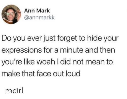 Mean, MeIRL, and Hide: Ann Mark  @annmarkk  Do you ever just forget to hide your  expressions for a minute and then  you're like woah I did not mean to  make that face out loud meirl