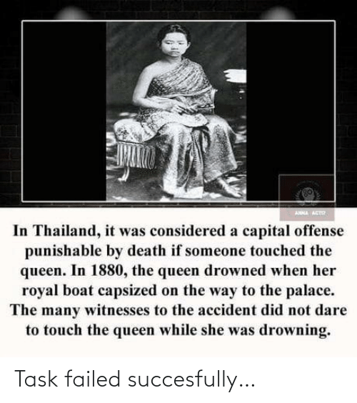 On The Way: ANNA ACT  In Thailand, it was considered a capital offense  punishable by death if someone touched the  queen. In 1880, the queen drowned when her  royal boat capsized on the way to the palace.  The many witnesses to the accident did not dare  to touch the queen while she was drowning. Task failed succesfully…