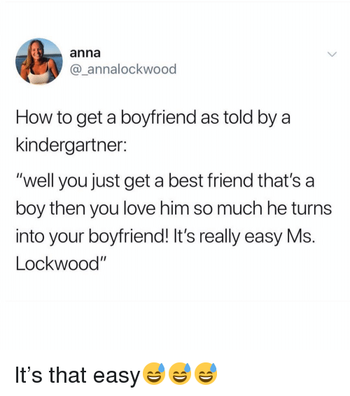 "A Best Friend: anna  @_annalockwood  How to get a boyfriend as told by a  kindergartner:  ""well you just get a best friend that's a  boy then you love him so much he turns  into your boyfriend! It's really easy Ms.  Lockwood It's that easy😅😅😅"