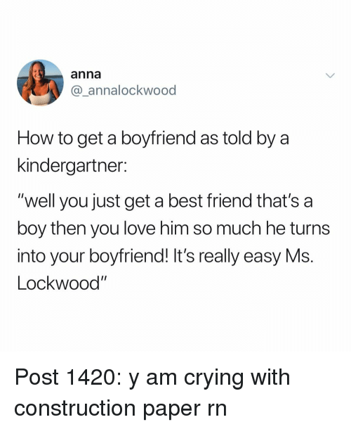 "A Best Friend: anna  @_annalockwood  How to get a boyfriend as told by a  kindergartner:  ""well you just get a best friend that's a  boy then you love him so much he turns  into your boyfriend! It's really easy Ms.  Lockwood"" Post 1420: y am crying with construction paper rn"