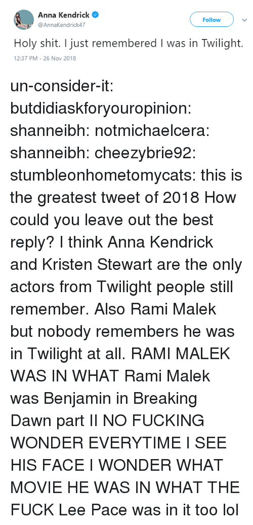 Anna, Anna Kendrick, and Fucking: Anna Kendrick  @AnnaKendrick47  Follow  Holy shit. I just remembered I was in Twilight.  2:37 PM-26 Nov 2018 un-consider-it:  butdidiaskforyouropinion:  shanneibh:   notmichaelcera:  shanneibh:   cheezybrie92:  stumbleonhometomycats: this is the greatest tweet of 2018  How could you leave out the best reply?   I think Anna Kendrick and Kristen Stewart are the only actors from Twilight people still remember. Also Rami Malek but nobody remembers he was in Twilight at all.   RAMI MALEK WAS IN WHAT   Rami Malek was Benjamin in Breaking Dawn part II   NO FUCKING WONDER EVERYTIME I SEE HIS FACE I WONDER WHAT MOVIE HE WAS IN WHAT THE FUCK   Lee Pace was in it too lol