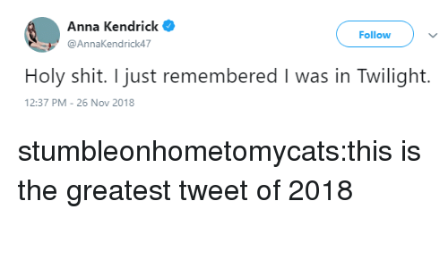 anna kendrick: Anna Kendrick  @AnnaKendrick47  Follow  Holy shit. I just remembered I was in Twilight.  2:37 PM-26 Nov 2018 stumbleonhometomycats:this is the greatest tweet of 2018