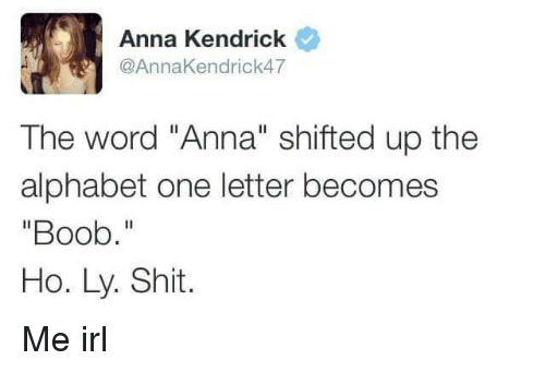 """anna kendrick: Anna Kendrick  @AnnaKendrick47  The word """"Anna"""" shifted up the  alphabet one letter becomes  """"Boob.""""  Ho. Ly. Shit. Me irl"""