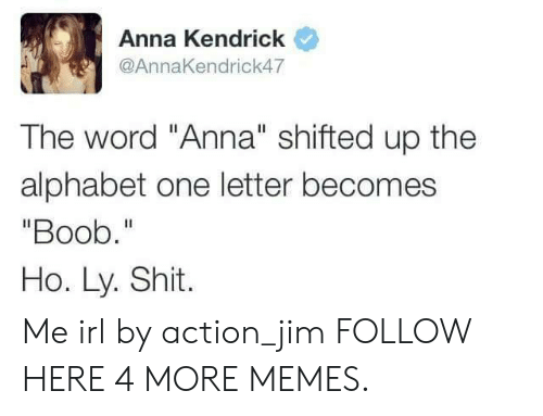 """anna kendrick: Anna Kendrick  @AnnaKendrick47  The word """"Anna"""" shifted up the  alphabet one letter becomes  """"Boob.""""  Ho. Ly. Shit. Me irl by action_jim FOLLOW HERE 4 MORE MEMES."""