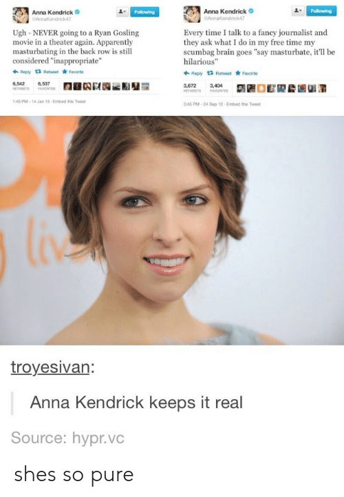 """anna kendrick: Anna Kendrick  endrick47  Anna Kendrick  AnnaKendrick47  1  Ugh-NEVER going to a Ryan Gosling  movie in a theater again. Apparently  masturbating in the back row is still  considered """"inappropriate""""  Every time I talk to a fancy journalist and  they ask what I do in my free time my  scumbag brain goes """"say masturbate, it'll be  hilarious""""  Ropy t3 Retweet Favorite  Reply 1 Retweet Favarto  6,542  6,537  3,672  3,404  45 PM-14 Jan 13-Embed this Twee  45 PM-24 Sep 12 Embed this Tweet  troyesivan  Anna Kendrick keeps it real  Source: hypr.vc shes so pure"""