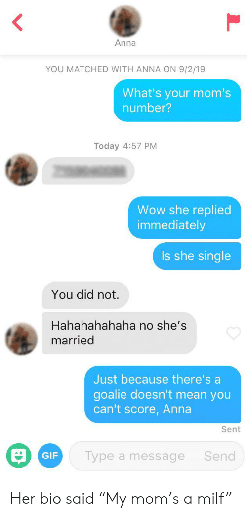 """Anna, Gif, and Milf: Anna  YOU MATCHED WITH ANNA ON 9/2/19  What's your mom's  number?  Today 4:57 PM  Wow she replied  immediately  Is she single  You did not.  Hahahahahaha no she's  married  Just because there's a  goalie doesn't mean you  can't score, Anna  Sent  Type a message  Send  GIF Her bio said """"My mom's a milf"""""""