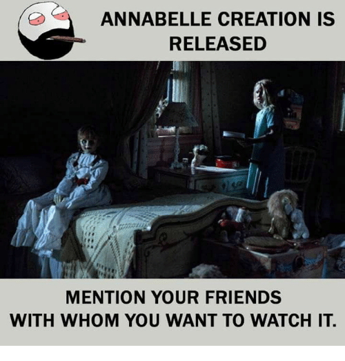 Mentiones: ANNABELLE CREATION IS  RELEASED  MENTION YOUR FRIENDS  WITH WHOM YOU WANT TO WATCH IT