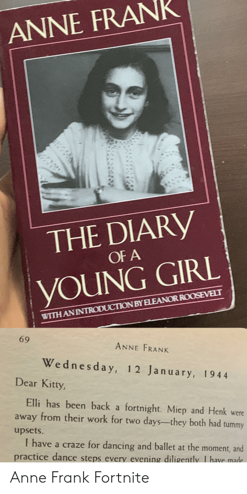 Dancing, Work, and Anne Frank: ANNE FRANK  THE DIARY  OF A  YOUNG GIRL  WITH ANINTRODUCTION BY ELEANORROOSEVELT  69  ANNE FRANK  Wednesday, 12 January, 1944  Dear Kitty,  Elli has been back a fortnight. Miep and Henk were  from their work for two days-they both had tummy  away  upsets.  I have a craze for dancing and ballet at the moment, and  practice dance steps every evening diligently, I have made Anne Frank Fortnite
