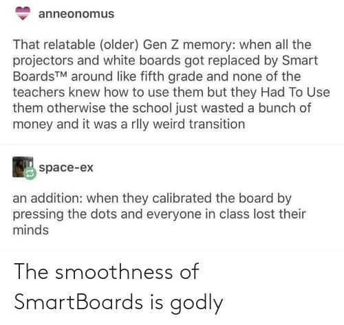 none: anneonomus  That relatable (older) Gen Z memory: when all the  projectors and white boards got replaced by Smart  BoardsTM around like fifth grade and none of the  teachers knew how to use them but they Had To Use  them otherwise the school just wasted a bunch of  money and it was a rlly weird transition  space-ex  an addition: when they calibrated the board by  pressing the dots and everyone in class lost their  minds The smoothness of SmartBoards is godly