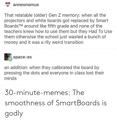 none: anneonomus  That relatable (older) Gen Z memory: when all the  projectors and white boards got replaced by Smart  BoardsTM around like fifth grade and none of the  teachers knew how to use them but they Had To Use  them otherwise the school just wasted a bunch of  money and it was a rlly weird transition  space-ex  an addition: when they calibrated the board by  pressing the dots and everyone in class lost their  minds 30-minute-memes:  The smoothness of SmartBoards is godly