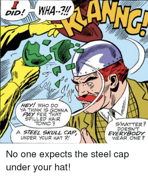 Hair, Skull, and Steel: ANNG  DID  YA THINK IS GONNA  RAY FER THAT  SPILLED HAIR  TONIC  SMATTER?  DOESN'T  EVERYBODY  WEAR ONE ?  A STEEL SKULL CAP  UNDER YOUR HAT ? No one expects the steel cap under your hat!