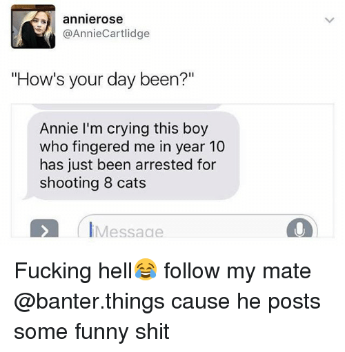 """Fingered: annierose  @AnnieCartlidge  """"How's your day been?""""  Annie I'm crying this boy  who fingered me in year 10  has just been arrested for  shooting 8 cats  IMessaae Fucking hell😂 follow my mate @banter.things cause he posts some funny shit"""