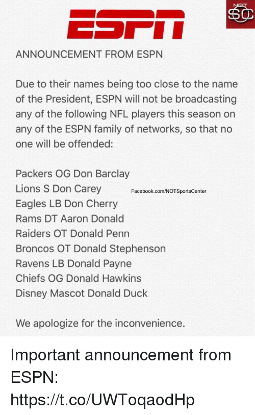aarons: ANNOUNCEMENT FROM ESPN  Due to their names being too close to the name  of the President, ESPN will not be broadcasting  any of the following NFL players this season on  any of the ESPN family of networks, so that no  one will be offended:  Packers OG Don Barclay  Lions S Don Carey  Eagles LB Don Cherry  Rams DT Aaron Donald  Raiders OT Donald Penn  Broncos OT Donald Stephenson  Ravens LB Donald Payne  Chiefs OG Donald Hawkins  Disney Mascot Donald Duck  Facebook.com/NOTSportsCenter  We apologize for the inconvenience. Important announcement from ESPN: https://t.co/UWToqaodHp