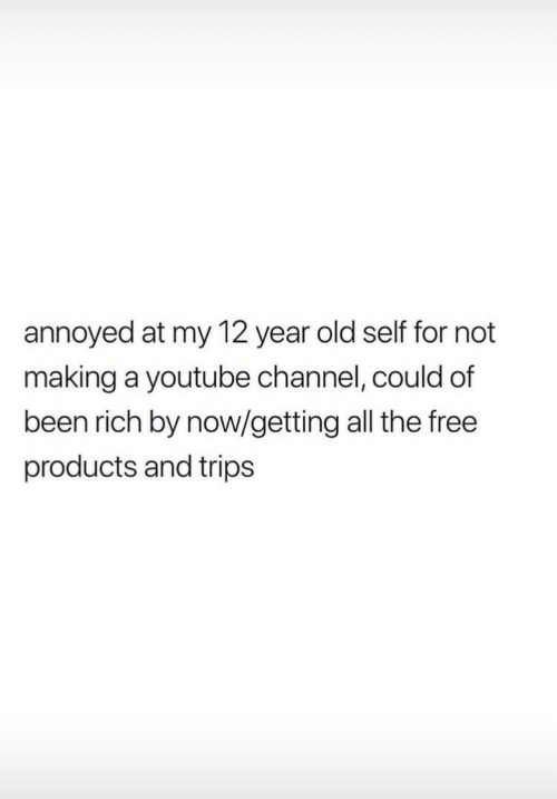 youtube.com, Free, and Old: annoyed at my 12 year old self for not  making a youtube channel, could of  been rich by now/getting all the free  products and trips