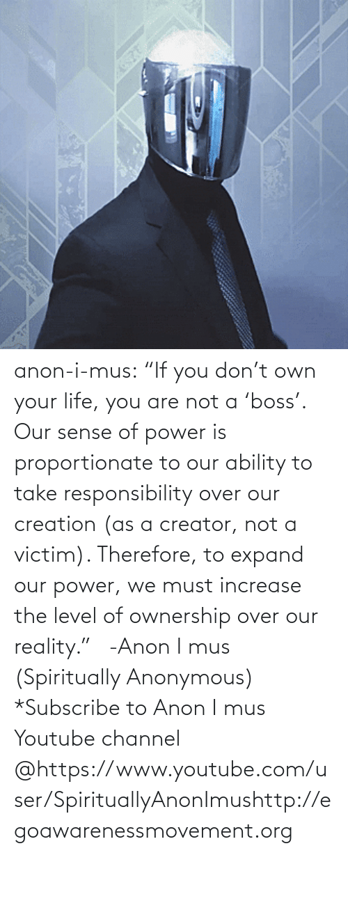 "Power: anon-i-mus:                   ""If you don't own your life, you are not a 'boss'. Our sense of power is proportionate to our ability to take responsibility over our creation (as a creator, not a victim). Therefore, to expand our power, we must increase the level of ownership over our reality.""   -Anon I mus (Spiritually Anonymous)    *Subscribe to Anon I mus Youtube channel @https://www.youtube.com/user/SpirituallyAnonImushttp://egoawarenessmovement.org"