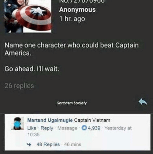 Replies: Anonymous  1 hr. ago  Name one character who could beat Captain  America.  Go ahead. I'll wait.  26 replies  Sarcasm Society  Martand Ugalmugle Captain Vietnam  Like Reply Message O4,939 Yesterday at  10:35  48 Replies 46 mins