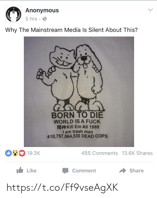 Born to Die, Trash, and Anonymous: Anonymous  5 hrs  Why The Mainstream Media Is Silent About This?  BORN TO DIE  WORLD IS A FUCK  Kill Em All 1989  I am trash man  410,757,864,530 DEAD COPS  19.3K  455 Comments 13.6K Shares  Like  Share  Comment https://t.co/Ff9vseAgXK
