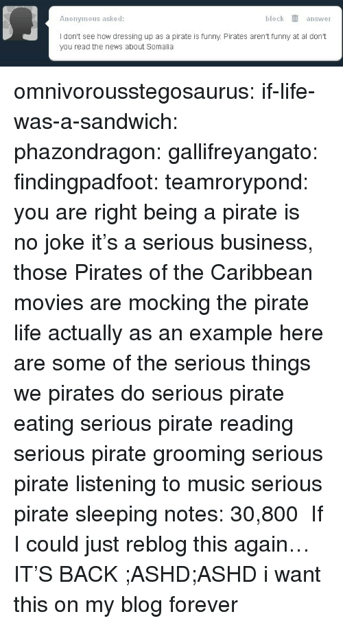 bmp: Anonymous asked:  block answer  I don't see how dressing up as a pirate is funny. Pirates aren't funny at al don't  you read the news about Somalia omnivorousstegosaurus:  if-life-was-a-sandwich:  phazondragon:  gallifreyangato:  findingpadfoot:  teamrorypond:  you are right being a pirate is no joke it's a serious business, those Pirates of the Caribbean movies are mocking the pirate life actually as an example here are some of the serious things we pirates do serious pirate eating  serious pirate reading  serious pirate grooming  serious pirate listening to music  serious pirate sleeping    notes: 30,800   If I could just reblog this again…  IT'S BACK ;ASHD;ASHD  i want this on my blog forever
