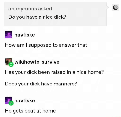 You Have: anonymous asked  Do you have a nice dick?  havfiske  How am I supposed to answer that  wikihowto-survive  Has your dick been raised in a nice home?  Does your dick have manners?  havfiske  He gets beat at home