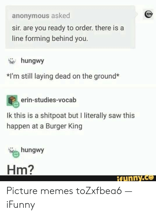 laying: anonymous asked  sir. are you ready to order. there is a  line forming behind you.  hungwy  *I'm still laying dead on the ground*  erin-studies-vocab  Ik this is a shitpoat but I literally saw this  happen at a Burger King  hungwy  Hm?  ifynny.co Picture memes toZxfbea6 — iFunny
