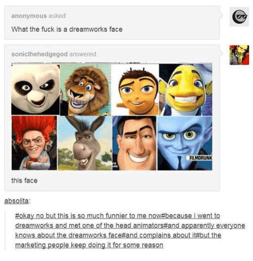 Apparently, Head, and Anonymous: anonymous asked:  What the fuck is a dreamworks face  sonicthehedgegod answered:  FILMORUNK  AME  this face  absolita  #okay no but this is so much funnier to me now#because i went to  dreamworks and met one of the head animators#and apparently everyone  knows about the dreamworks face#and complains about it#but the  marketing people keep doing it for some reason