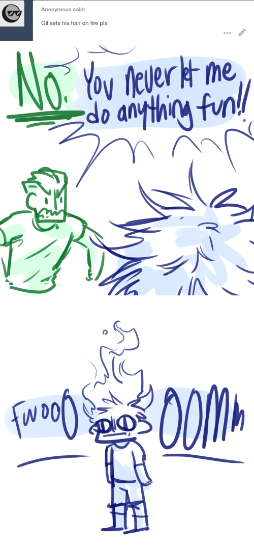 on fire: Anonymous said:  Gil sets his hair on fire pls   NoYoy never t me  do anything funl   SDIO