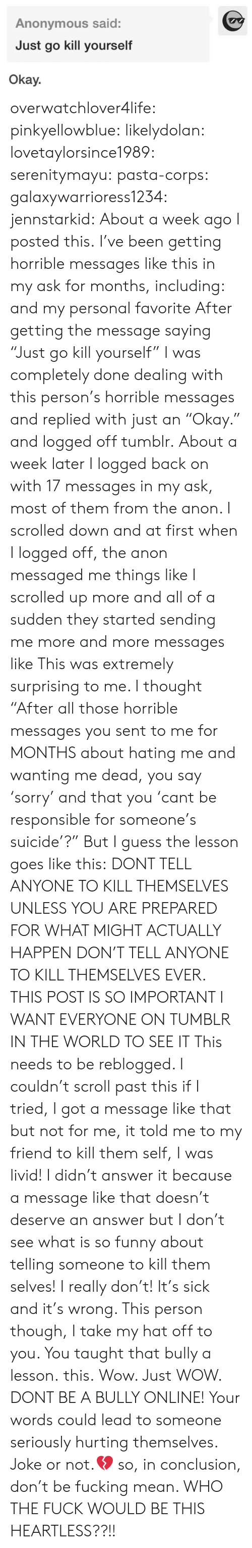 """anon: Anonymous said:  Just go kill yourself  Okay. overwatchlover4life:  pinkyellowblue:  likelydolan:  lovetaylorsince1989:  serenitymayu:  pasta-corps:  galaxywarrioress1234:  jennstarkid:  About a week ago I posted this. I've been getting horrible messages like this in my ask for months, including:  and my personal favorite After getting the message saying """"Just go kill yourself"""" I was completely done dealing with this person's horrible messages and replied with just an """"Okay."""" and logged off tumblr. About a week later I logged back on with 17 messages in my ask, most of them from the anon. I scrolled down and at first when I logged off, the anon messaged me things like I scrolled up more and all of a sudden they started sending me more and more messages like This was extremely surprising to me. I thought """"After all those horrible messages you sent to me for MONTHS about hating me and wanting me dead, you say 'sorry' and that you 'cant be responsible for someone's suicide'?"""" But I guess the lesson goes like this: DONT TELL ANYONE TO KILL THEMSELVES UNLESS YOU ARE PREPARED FOR WHAT MIGHT ACTUALLY HAPPEN   DON'T TELL ANYONE TO KILL THEMSELVES EVER.  THIS POST IS SO IMPORTANT I WANT EVERYONE ON TUMBLR IN THE WORLD TO SEE IT  This needs to be reblogged. I couldn't scroll past this if I tried, I got a message like that but not for me, it told me to my friend to kill them self, I was livid! I didn't answer it because a message like that doesn't deserve an answer but I don't see what is so funny about telling someone to kill them selves! I really don't! It's sick and it's wrong. This person though, I take my hat off to you. You taught that bully a lesson.  this.   Wow. Just WOW. DONT BE A BULLY ONLINE! Your words could lead to someone seriously hurting themselves. Joke or not.💔  so, in conclusion, don't be fucking mean.   WHO THE FUCK WOULD BE THIS HEARTLESS??!!"""