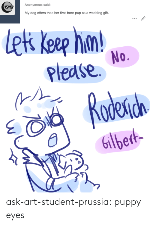Target, Tumblr, and Anonymous: Anonymous said:  My dog offers thee her first-born pup as a wedding gift.   lek keep hn  Please  No.  Rodena  Gilbedt- ask-art-student-prussia:  puppy eyes